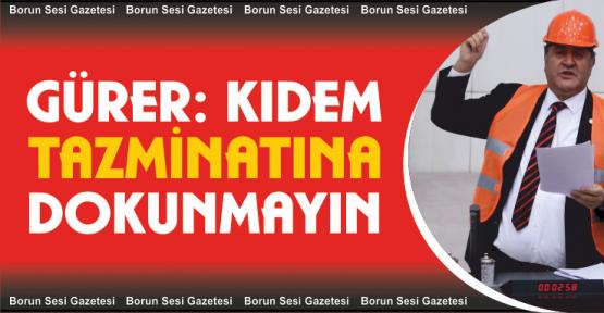 """Gürer, """"Kıdem Tazminatına dokunmayın"""""""